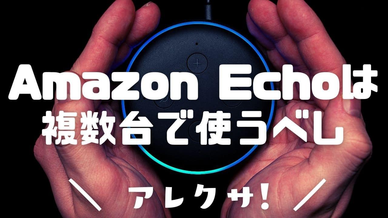 「Amazon Echo」は複数台で使うべし! マルチルームミュージックで復活したうちのアレクサの話